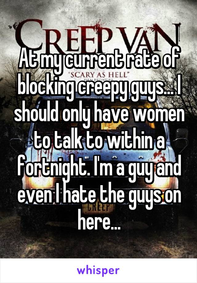 At my current rate of blocking creepy guys... I should only have women to talk to within a fortnight. I'm a guy and even I hate the guys on here...