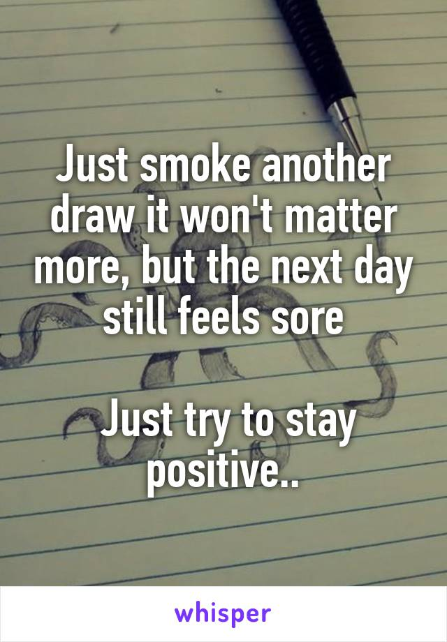 Just smoke another draw it won't matter more, but the next day still feels sore   Just try to stay positive..