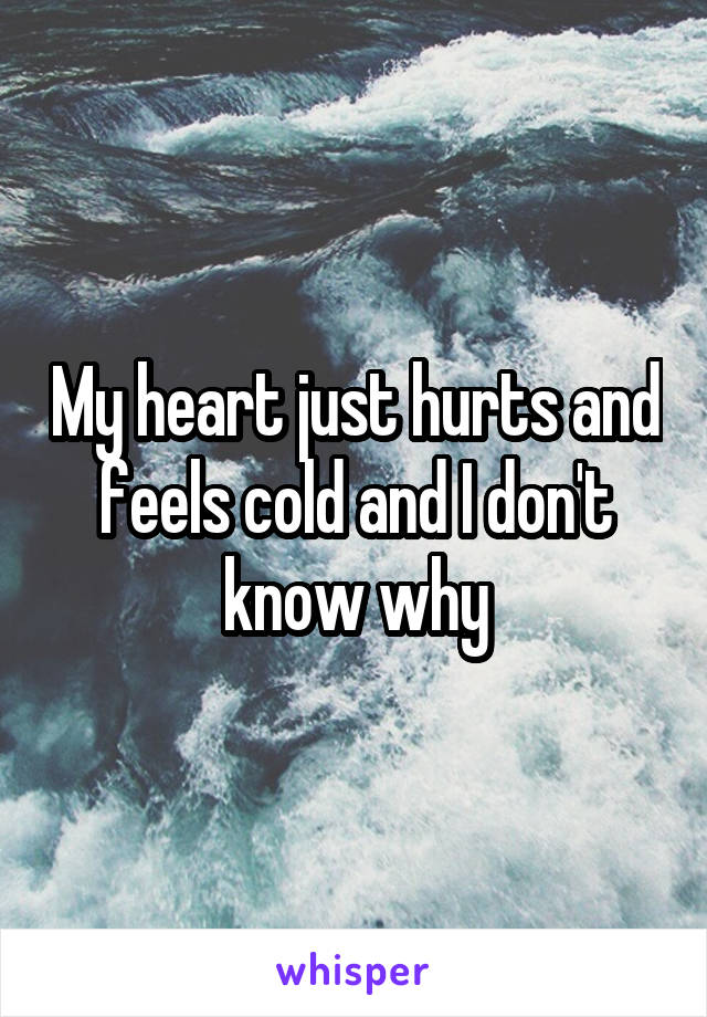 My heart just hurts and feels cold and I don't know why
