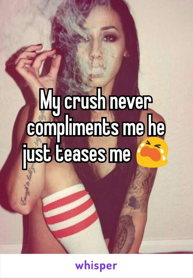 My crush never compliments me he just teases me 😭
