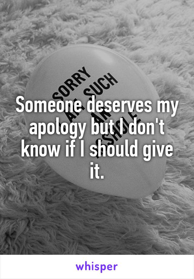 Someone deserves my apology but I don't know if I should give it.