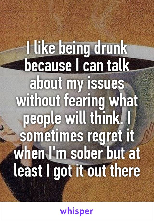 I like being drunk because I can talk about my issues without fearing what people will think. I sometimes regret it when I'm sober but at least I got it out there