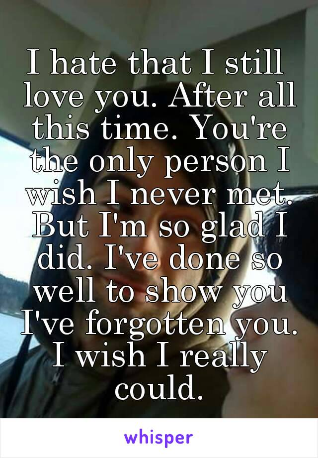 I hate that I still love you. After all this time. You're the only person I wish I never met. But I'm so glad I did. I've done so well to show you I've forgotten you. I wish I really could.