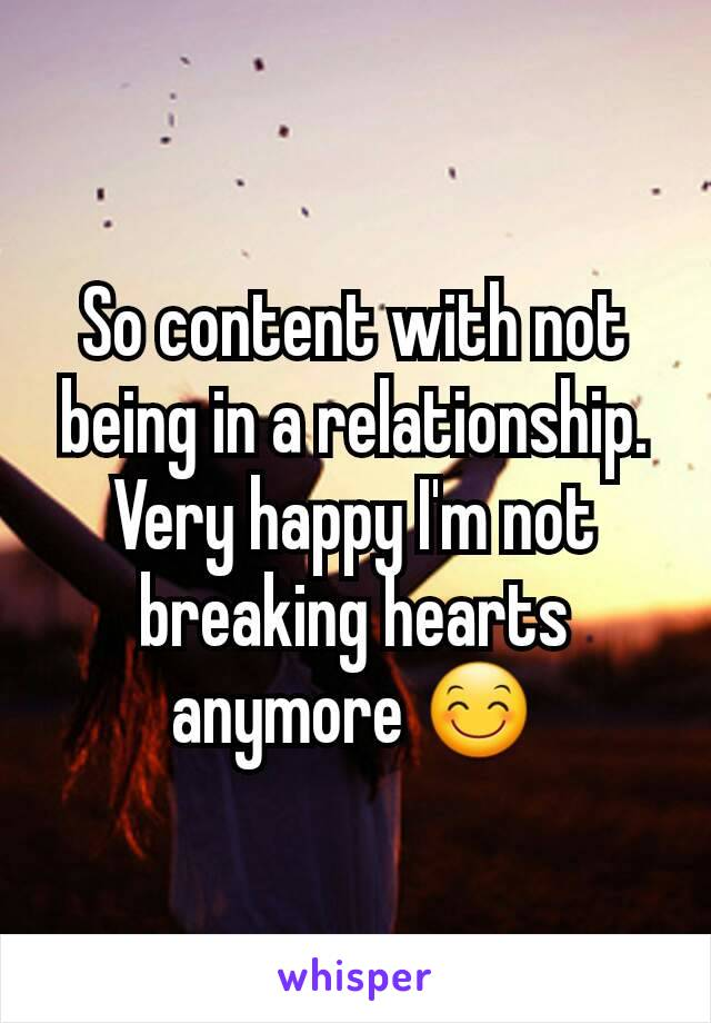 So content with not being in a relationship. Very happy I'm not breaking hearts anymore 😊