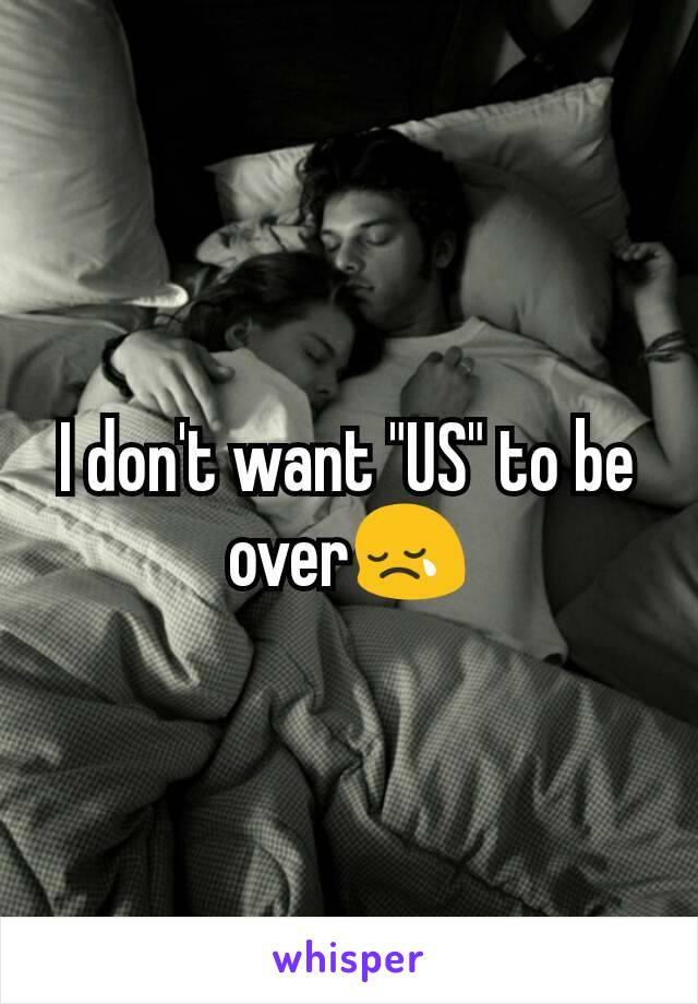 "I don't want ""US"" to be over😢"