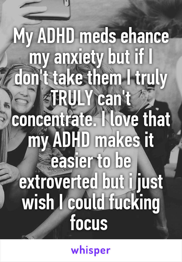 My ADHD meds ehance my anxiety but if I don't take them I truly TRULY can't concentrate. I love that my ADHD makes it easier to be extroverted but i just wish I could fucking focus