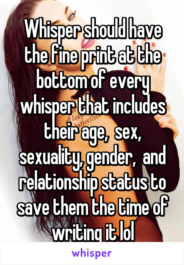 Whisper should have the fine print at the bottom of every whisper that includes their age,  sex, sexuality, gender,  and relationship status to save them the time of writing it lol