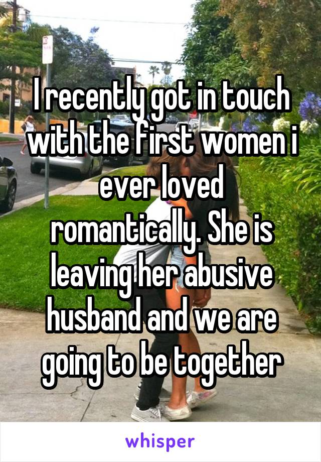 I recently got in touch with the first women i ever loved romantically. She is leaving her abusive husband and we are going to be together