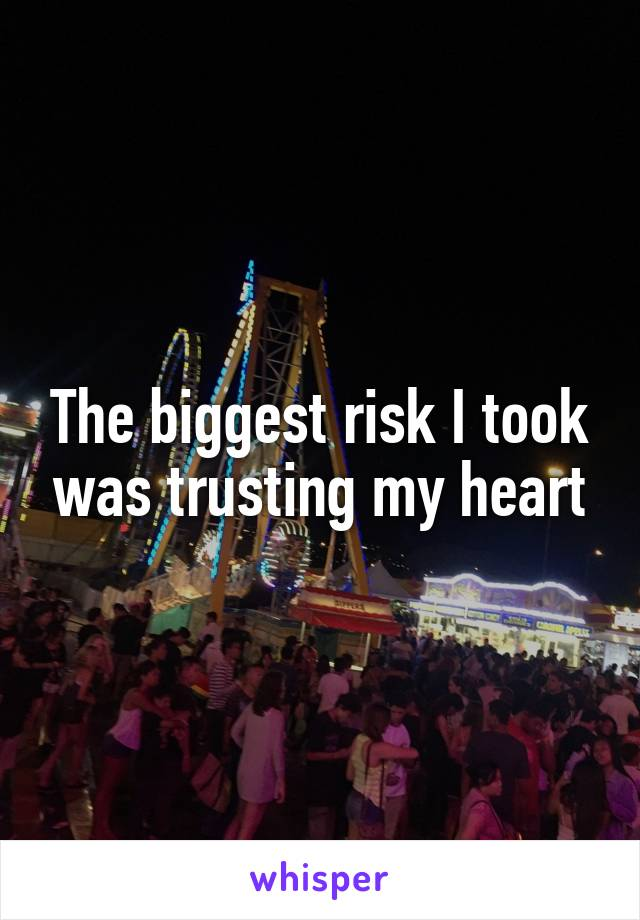 The biggest risk I took was trusting my heart