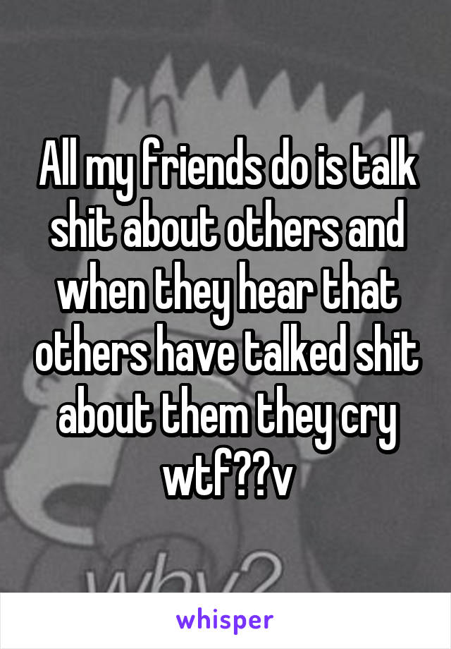 All my friends do is talk shit about others and when they hear that others have talked shit about them they cry wtf??v
