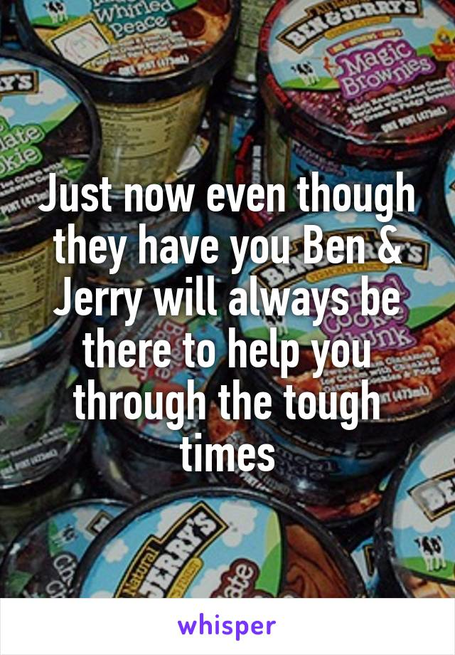 Just now even though they have you Ben & Jerry will always be there to help you through the tough times