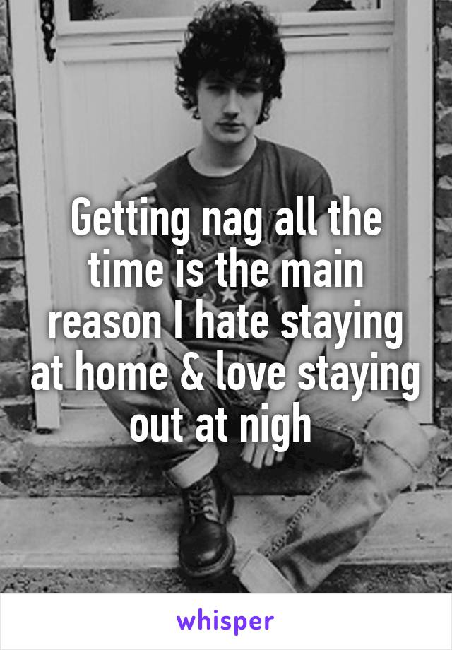 Getting nag all the time is the main reason I hate staying at home & love staying out at nigh