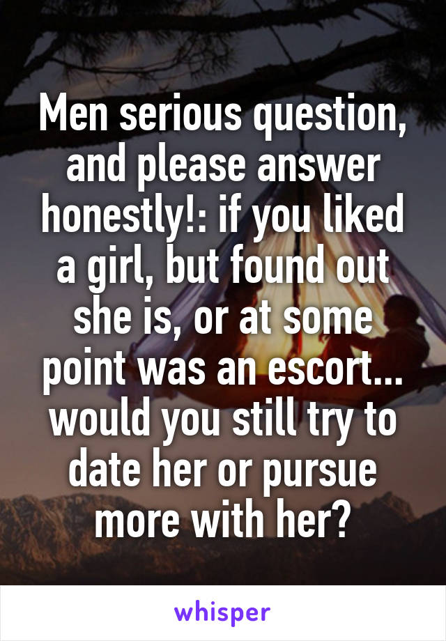 Men serious question, and please answer honestly!: if you liked a girl, but found out she is, or at some point was an escort... would you still try to date her or pursue more with her?