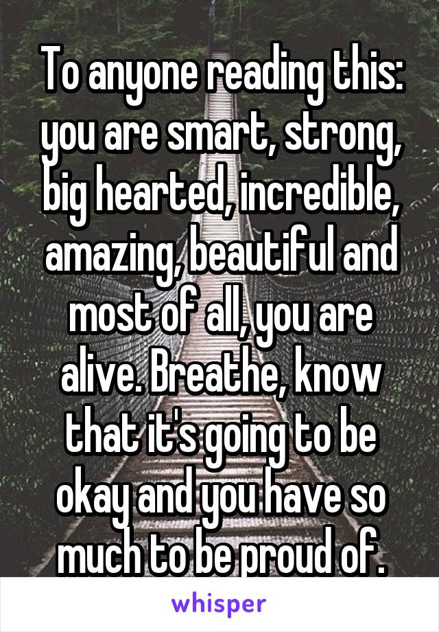 To anyone reading this: you are smart, strong, big hearted, incredible, amazing, beautiful and most of all, you are alive. Breathe, know that it's going to be okay and you have so much to be proud of.