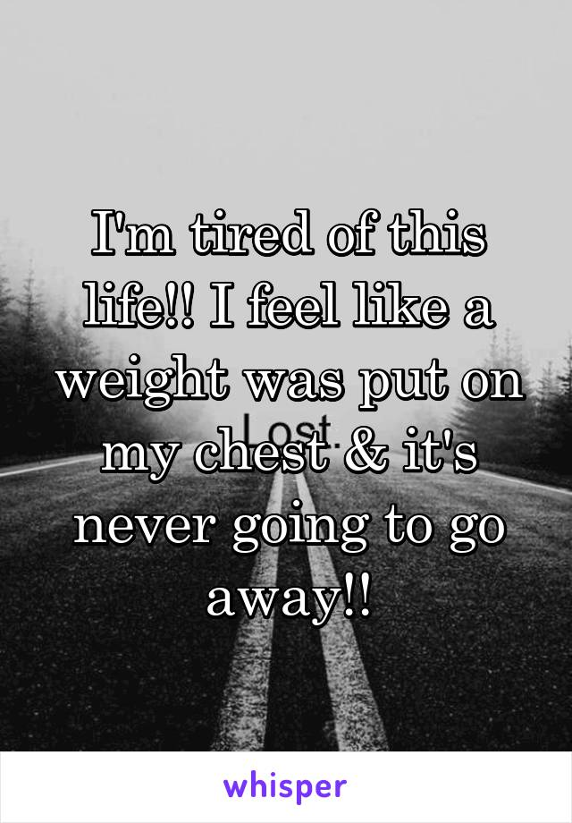 I'm tired of this life!! I feel like a weight was put on my chest & it's never going to go away!!