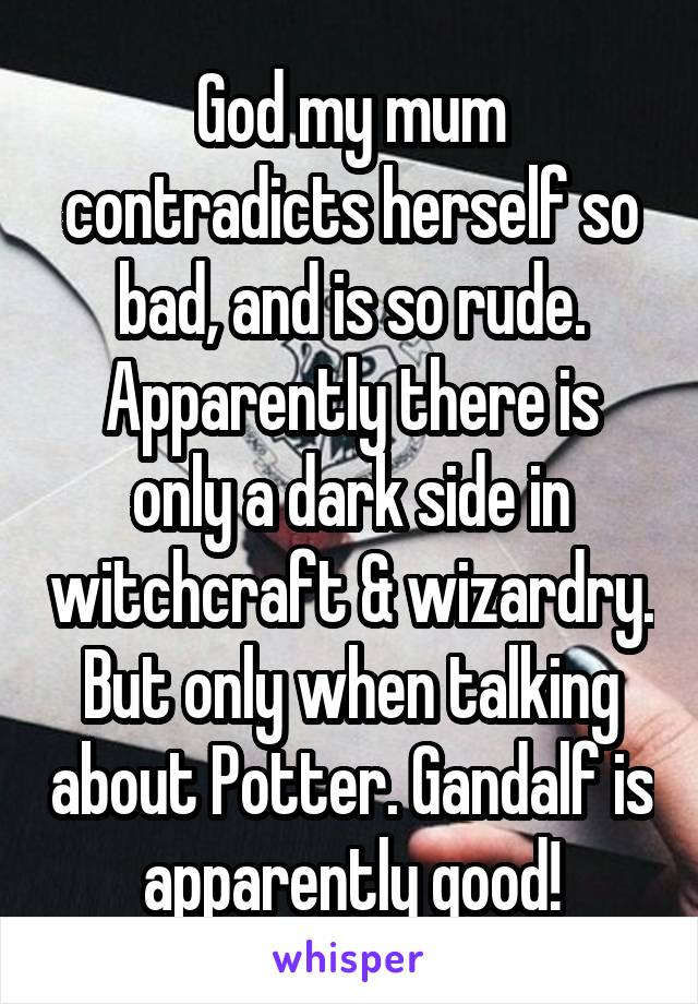 God my mum contradicts herself so bad, and is so rude. Apparently there is only a dark side in witchcraft & wizardry. But only when talking about Potter. Gandalf is apparently good!