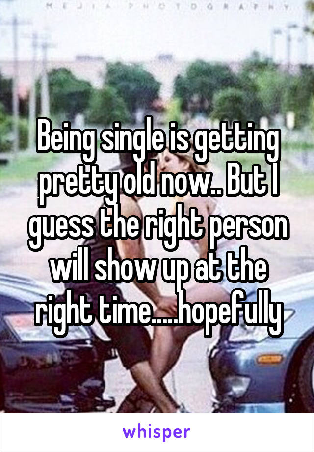 Being single is getting pretty old now.. But I guess the right person will show up at the right time.....hopefully