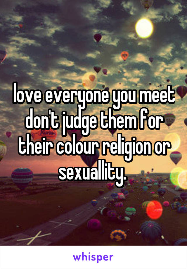 love everyone you meet don't judge them for their colour religion or sexuallity.