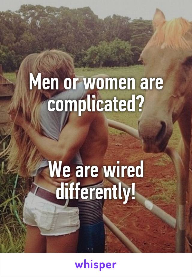 Men or women are complicated?   We are wired differently!