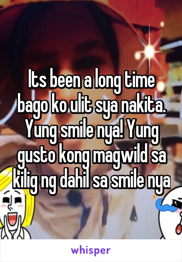 Its been a long time bago ko ulit sya nakita. Yung smile nya! Yung gusto kong magwild sa kilig ng dahil sa smile nya