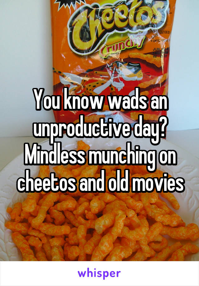 You know wads an unproductive day? Mindless munching on cheetos and old movies