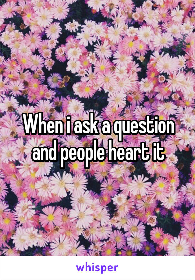 When i ask a question and people heart it