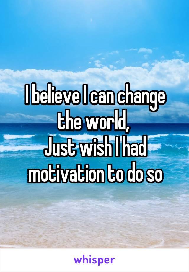 I believe I can change the world,  Just wish I had motivation to do so