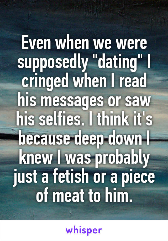 "Even when we were supposedly ""dating"" I cringed when I read his messages or saw his selfies. I think it's because deep down I knew I was probably just a fetish or a piece of meat to him."
