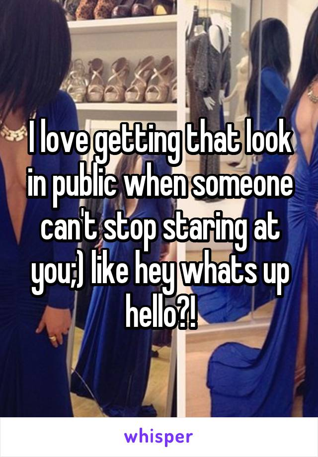 I love getting that look in public when someone can't stop staring at you;) like hey whats up hello?!