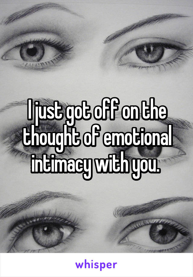 I just got off on the thought of emotional intimacy with you.