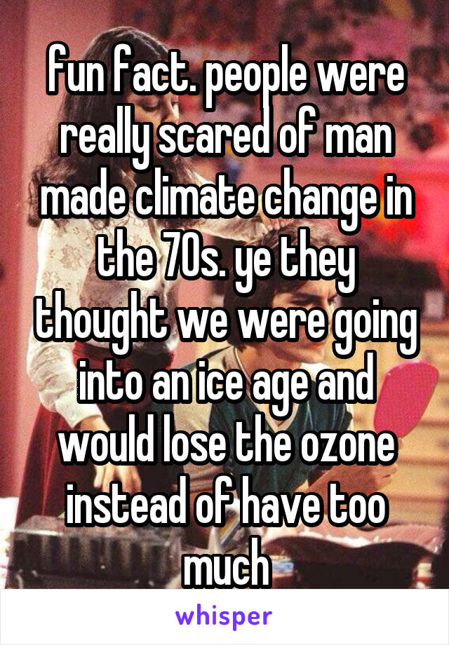 fun fact. people were really scared of man made climate change in the 70s. ye they thought we were going into an ice age and would lose the ozone instead of have too much