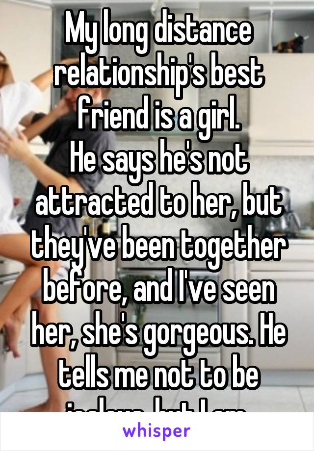 My long distance relationship's best friend is a girl. He says he's not attracted to her, but they've been together before, and I've seen her, she's gorgeous. He tells me not to be jealous, but I am.