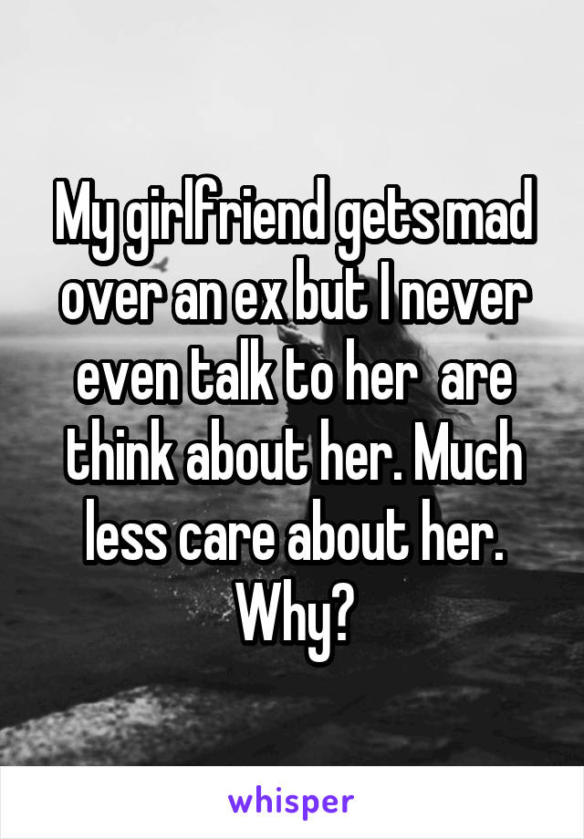 My girlfriend gets mad over an ex but I never even talk to her  are think about her. Much less care about her. Why?
