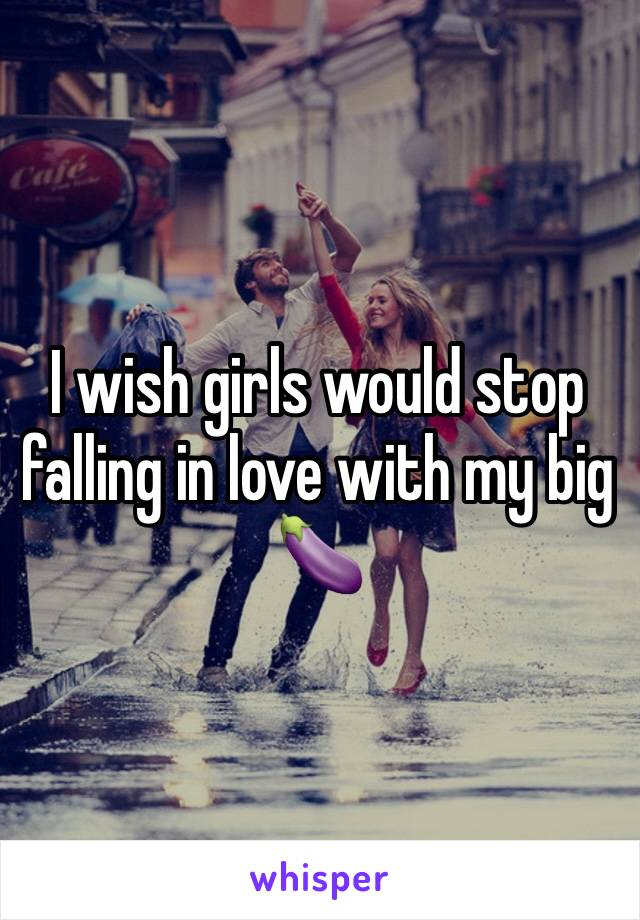 I wish girls would stop falling in love with my big 🍆