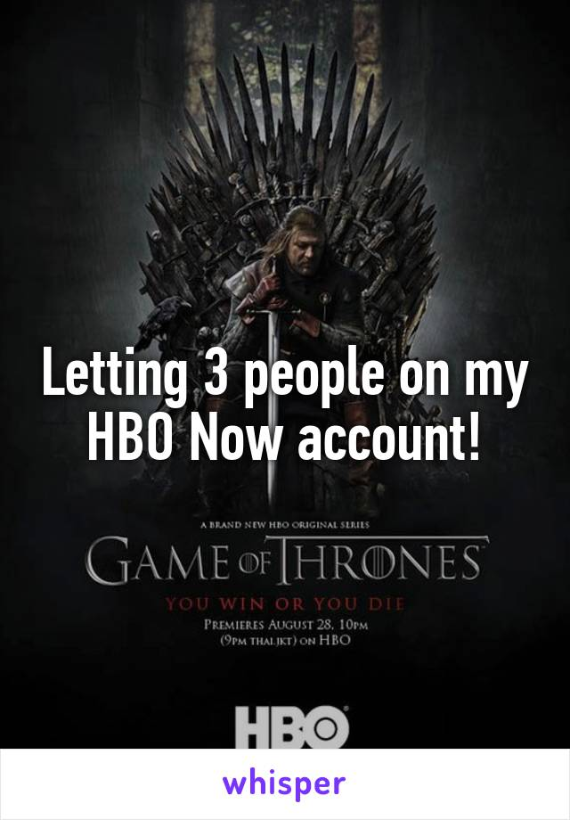 Letting 3 people on my HBO Now account!