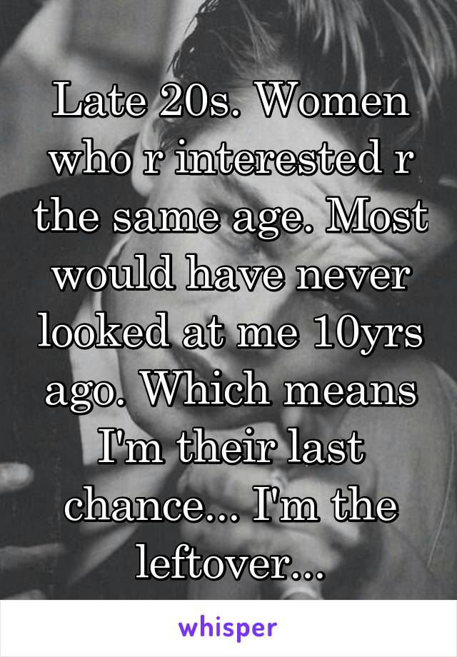 Late 20s. Women who r interested r the same age. Most would have never looked at me 10yrs ago. Which means I'm their last chance... I'm the leftover...