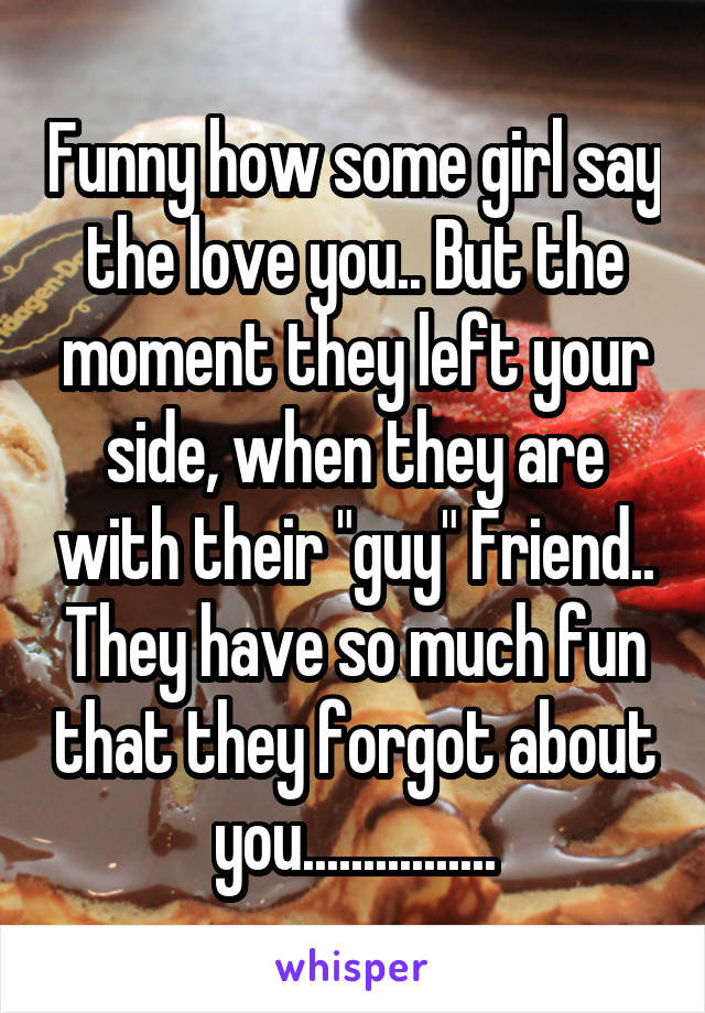 """Funny how some girl say the love you.. But the moment they left your side, when they are with their """"guy"""" Friend.. They have so much fun that they forgot about you................"""