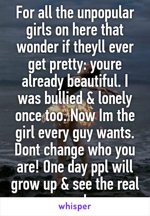 For all the unpopular girls on here that wonder if theyll ever get pretty: youre already beautiful. I was bullied & lonely once too. Now Im the girl every guy wants. Dont change who you are! One day ppl will grow up & see the real you!