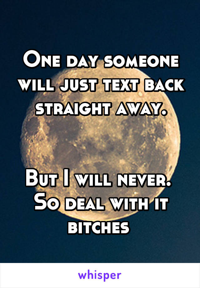 One day someone will just text back straight away.   But I will never.  So deal with it bitches