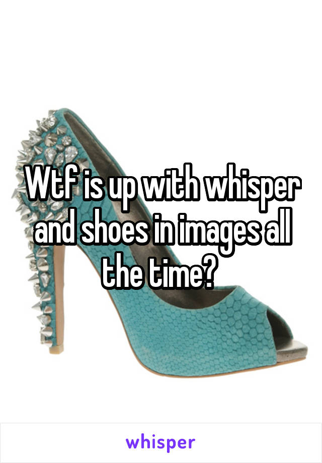 Wtf is up with whisper and shoes in images all the time?