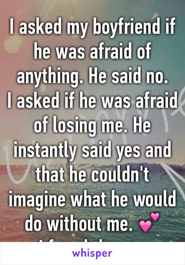 I asked my boyfriend if he was afraid of anything. He said no. I asked if he was afraid of losing me. He instantly said yes and that he couldn't imagine what he would do without me. 💕 I found the one
