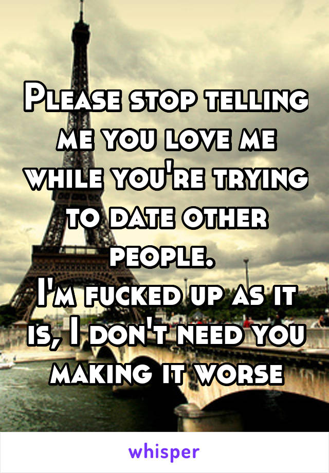 Please stop telling me you love me while you're trying to date other people.  I'm fucked up as it is, I don't need you making it worse