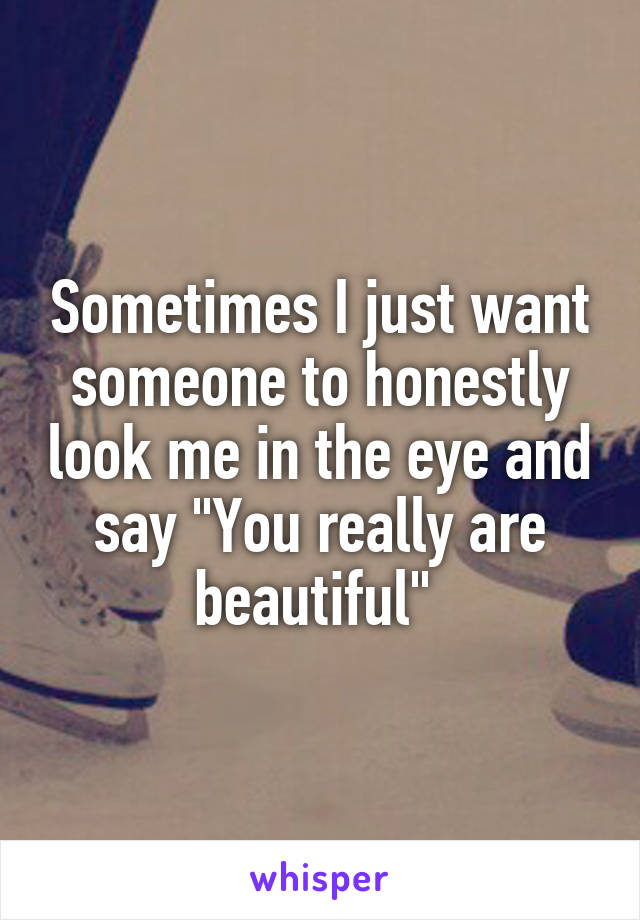 "Sometimes I just want someone to honestly look me in the eye and say ""You really are beautiful"""