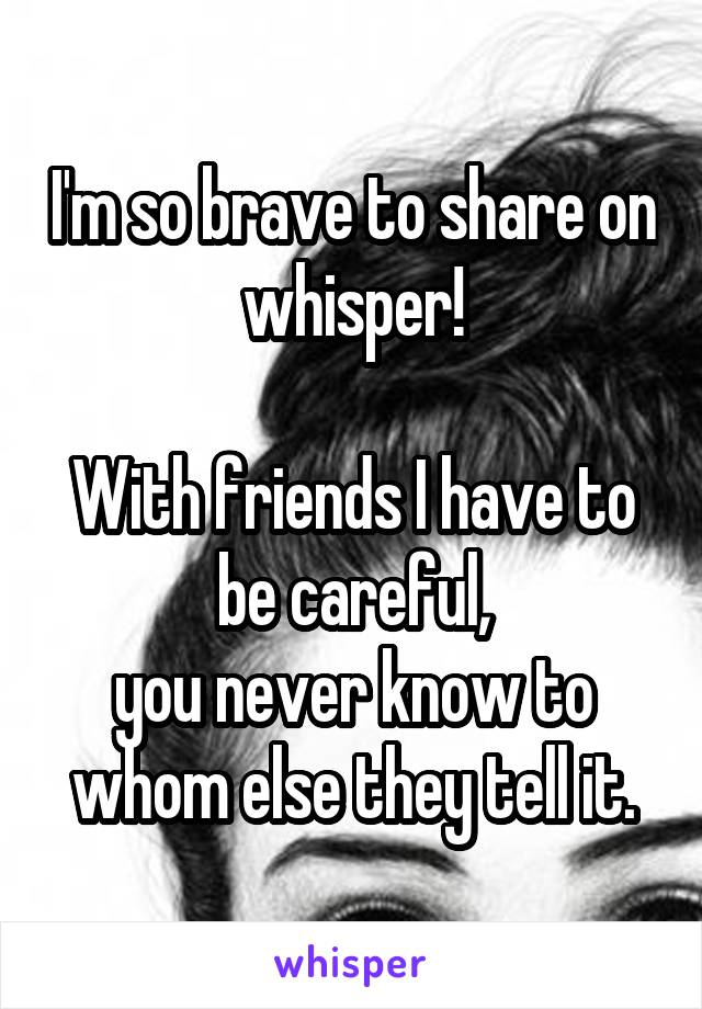 I'm so brave to share on whisper!  With friends I have to be careful, you never know to whom else they tell it.