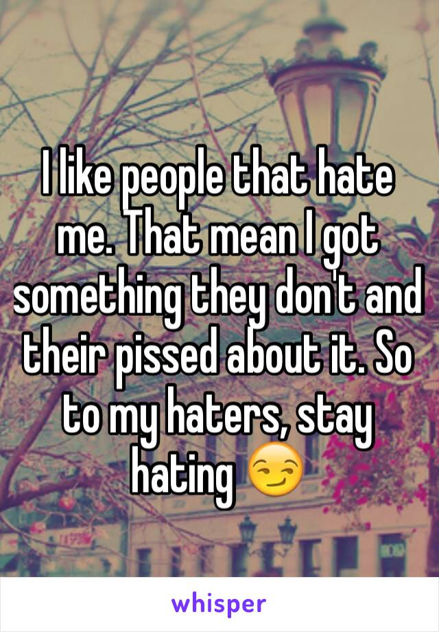 I like people that hate me. That mean I got something they don't and their pissed about it. So to my haters, stay hating 😏