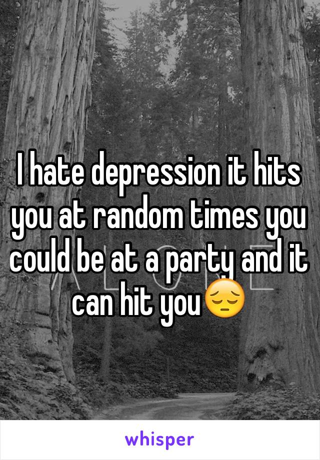 I hate depression it hits you at random times you could be at a party and it can hit you😔