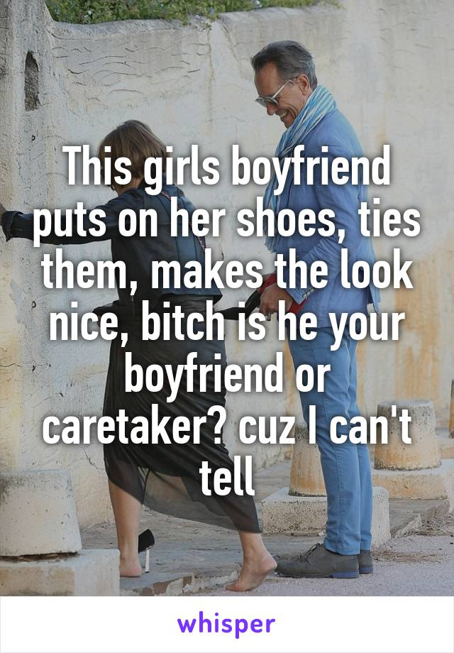 This girls boyfriend puts on her shoes, ties them, makes the look nice, bitch is he your boyfriend or caretaker? cuz I can't tell