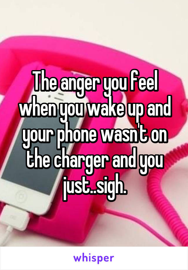 The anger you feel when you wake up and your phone wasn't on the charger and you just..sigh.