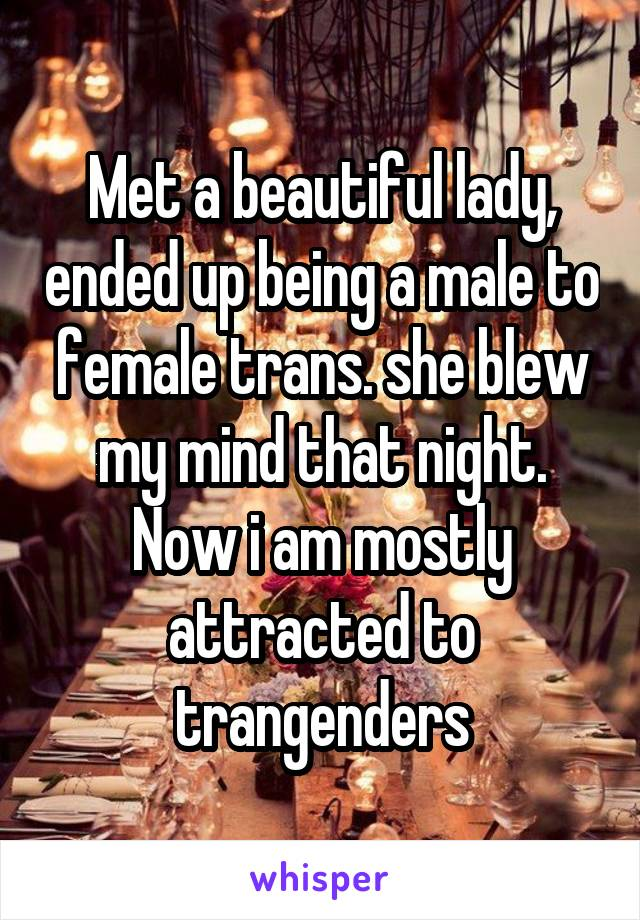 Met a beautiful lady, ended up being a male to female trans. she blew my mind that night. Now i am mostly attracted to trangenders