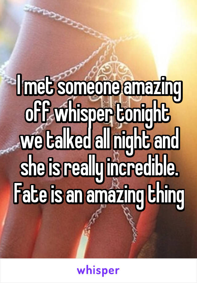I met someone amazing off whisper tonight  we talked all night and she is really incredible. Fate is an amazing thing